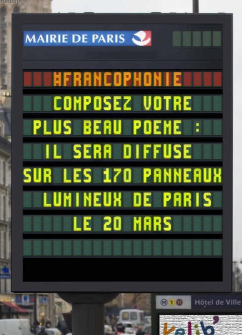 Francophonie : vos plus beaux poèmes s'affichent dans la ville le 20 mars.<br /><br />Haïkus, oulipo, ou verlan : quel que soit votre style, donnez libre cours à votre imagination ! La seule règle : votre poème ne peut dépasser 140 caractères, espaces compris.<br /><br />Les plus belles poésies seront diffusées pendant toute la Journée internationale de la francophonie le 20 mars prochain, sur les 170 panneaux lumineux de Paris et sur paris.fr. Les 4 premiers lauréats recevront également deux places pour la pièce de théâtre « Darwich, deux textes » à la Maison des métallos (date à choisir entre le 17 et le 22 mars).<br /><br />Partagez votre poème ici : http://bit.ly/1LS1EuD