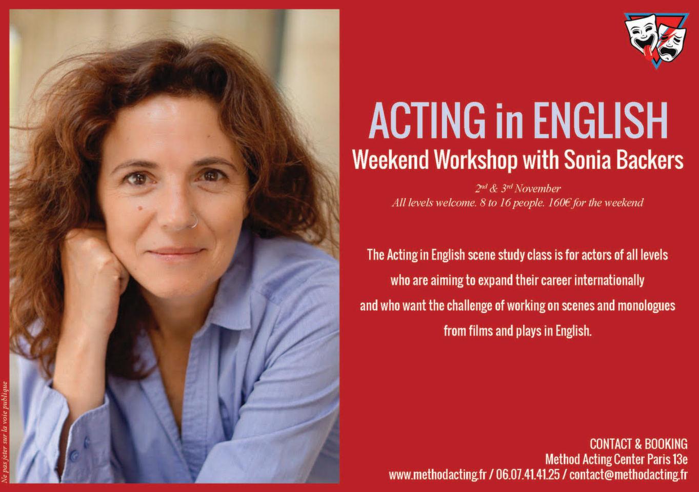 ***version FR***<br /><br />Stage Acting in English<br />Method Acting Center<br /><br />Stage weekend avec Sonia Backers, pour apprendre à décrypter et jouer des scènes en anglais, tirées de films et de pièces de théâtre.<br /><br />WEEKEND du 2 &3 Novembre 2019<br />de 13h à 19h,<br />au 93 Avenue d'Italie, Paris 13e<br />avec Sonia BACKERS<br /><br />OBJECTIFS du Stage ACTING in ENGLISH<br />- Analyser et décomposer une scène pour vous permettre de vous connecter émotionnellement, afin de créer une scène la plus «réaliste» possible<br />- Découvrir ce qui motive réellement chaque être humain grâce aux outils et techniques de la méthode<br />- Créer des personnages et des relations dynamiques dans des scènes «sincères»<br />- Travailler dans une atmosphère bienveillante qui favorise le lâcher-prise, la spontanéité et la prise de risques<br />- Expérimenter différents points de vue d'une même scène<br /><br />L'Atelier se déroulera intégralement en anglais, il est donc indispensable d'avoir un niveau courant d'anglais.<br /><br />INFOS & Réservation en ligne<br />- De 8 à 16 personnes<br />- 160€ pour 1 weekend<br />- Forfaits à partir de 3/6/9 stages weekend : 10% de remise / 15% de remise / 20% de remise, Découvrez notre planning de stages 2019/2020 !<br />https://www.methodacting.fr/stages/<br />contact@methodacting.fr<br />06 07 41 41 25<br /><br />***version UK***<br /><br />ACTING in ENGLISH Workshop<br />Method Acting Center<br /><br />Weekend workshop in Scene Study with Sonia Backers.<br /><br />WEEKEND workshop 2nd & 3rd November 2019<br />1:00 pm to 7:00 pm<br />93, Avenue d'Italie, Paris 13e<br />with Sonia BACKERS<br /><br />OBJECTIVES of the workshop ACTING in ENGLISH<br />- Using scenes from films and plays, we'll explore making emotional connections and creating believable moments<br />- Using methods from the Actors Studio, exercises, improvisation and script analysis, we will see what motivates human behavior in order to create dynamic relationshi