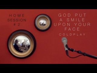 God Put A Smile Upon Your Face COLDPLAY - Home Session #2
